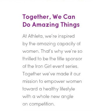 together, we can do amazing things. at athleta, we're inspirte by the amazing capacity of women. that's why we're so thrilled to be the title sponsor of the iron girl event series. together we've made it our mission to empower women toward a healthy lifestyle with a whole new angle on competition.