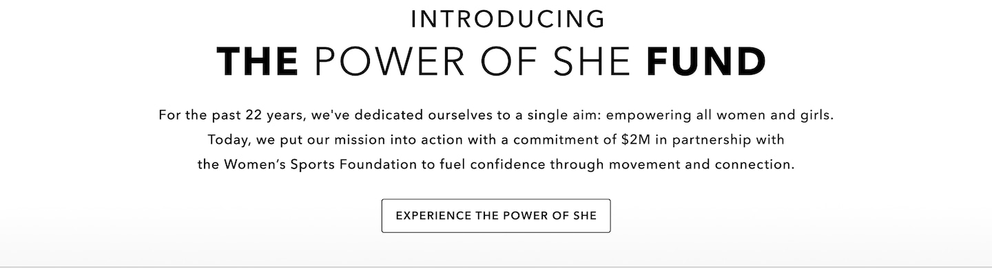 Introducing the power of she fund. For the past 22 years, we've dedicated ourselves to a single aim: empowering all women and girls. Today, we put out mission into action with a commitment of $1M annually in partnership with the women's sports foundation to fuel confidence through movement and connection. Experience the power of she
