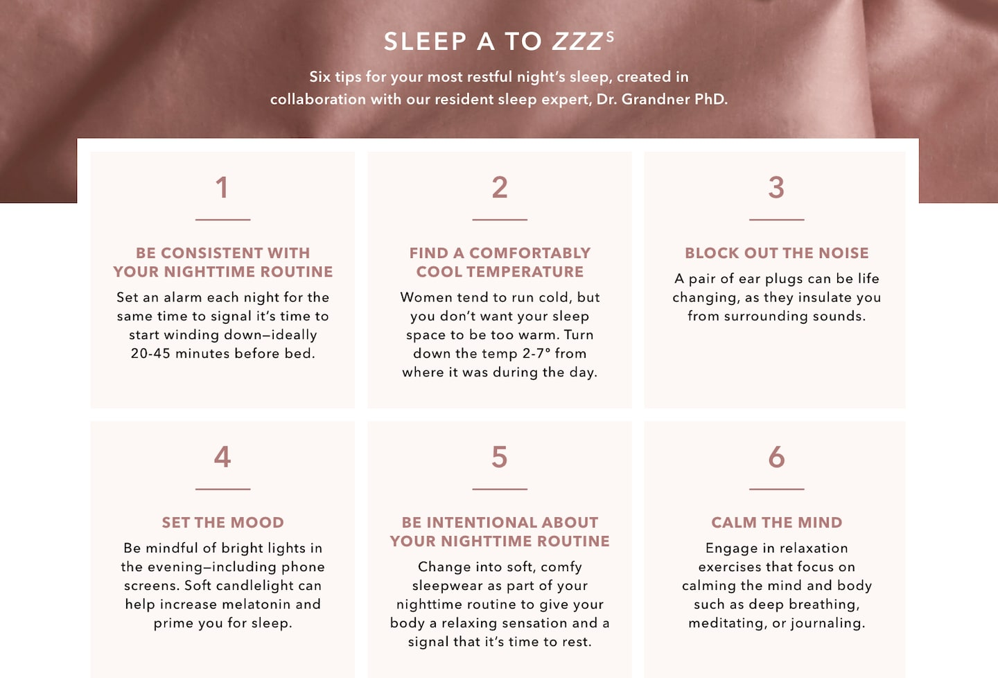 SLEEP A TO ZZZZs. Six tips for your most restful night's sleep, created in collaboration with our resident sleep expert, Dr. Grandner PhD. 1. Be consistent with your nighttime routine: Set an alarm each night for the same time to signal it's time to wind down—ideally 20-45 minutes before bed. 2. Find a comfortably cool temperature: Women tend to run cold, but you don't want your sleep space to be too warm. Turn down the temp 2-7 degrees from where it was during the day. 3. Block out the noise: A pair of ear plugs can be life changing, as they insulate you from surrounding sounds. 4. Set the mood: Be mindful of bright lights in the evening – including phone screens. Soft candlelight can help increase melatonin and prime you for sleep. 5. Be intentional about your nighttime routine: Change into soft, comfy sleepwear as part of your nighttime routine to give your body a relaxing sensation and a signal that it's time to rest. 6. Calm the mind: Engage in relaxation exercises that focus on calming the mind and body such as deep breathing, meditating or journaling.