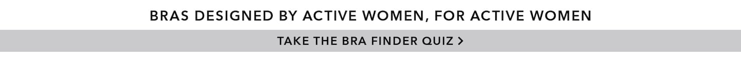 Bras designed by active women, for active women. Take the Bra Finder Quiz.